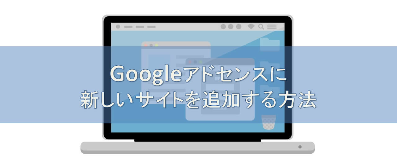 Googleアドセンスに新しいサイト(ドメイン)を追加する方法を図解で解説